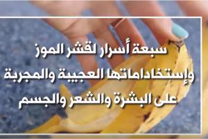 سبعة أسرار لقشر الموز وإستخداماتها العجيبة والمجربة على الشعر والبشرة والجسم!!