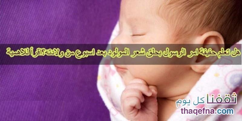 الحقيقة وراء أمر رسولنا الكريم في حلق شعر المولود حديثاً بعد أسبوع من ولادته !! موضوع مهم