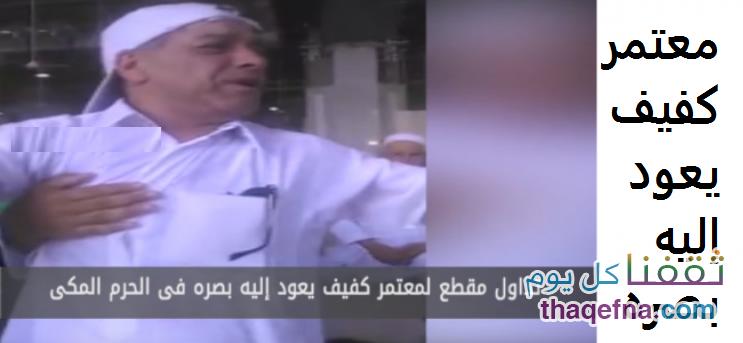 معجزة أمام الحرم المكي معتمر كفيف يعود إليه بصره في مشهد مؤثر .. شاهدوا بالفيديو