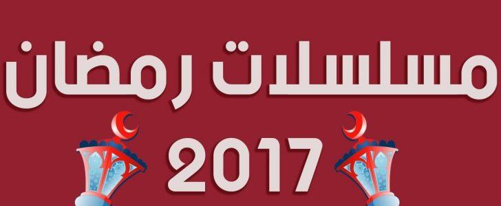 أهم مسلسلات رمضان 2017 وقائمة بأسماء المسلسلات والدراما تسيطر على الوسط الفني